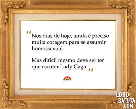 nos dias de hoje, ainda é preciso muita coragem para se assumir homossexual. Mas difícil mesmo deve ser ter que ouvir Lady Gaga